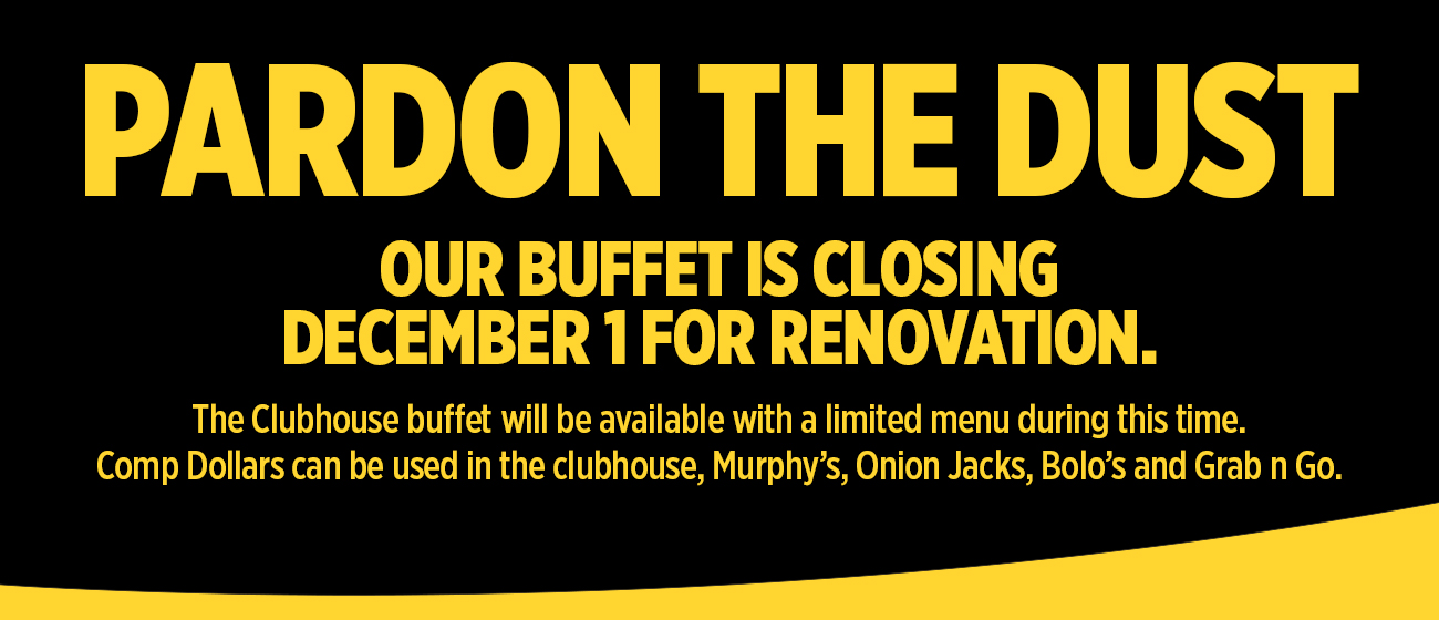 Pardon the dust, our Buffet is closing December 1 for renovation.